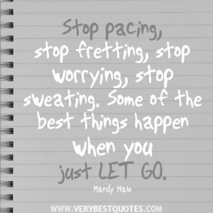 Stop pacing, stop fretting, stop worrying, stop sweating. Some of the ...