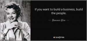 If you want to build a business, build the people. - Brownie Wise
