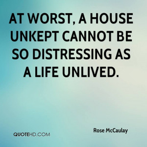At worst, a house unkept cannot be so distressing as a life unlived.