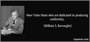 How I hate those who are dedicated to producing conformity. - William ...