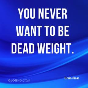 Brain Maas - You never want to be dead weight.