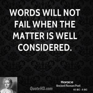 Words will not fail when the matter is well considered.