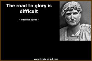 The road to glory is difficult - Publilius Syrus Quotes - StatusMind ...