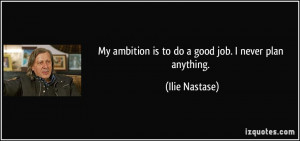 My ambition is to do a good job. I never plan anything. - Ilie Nastase