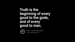 Truth is the beginning of every good to the gods, and of every good to ...