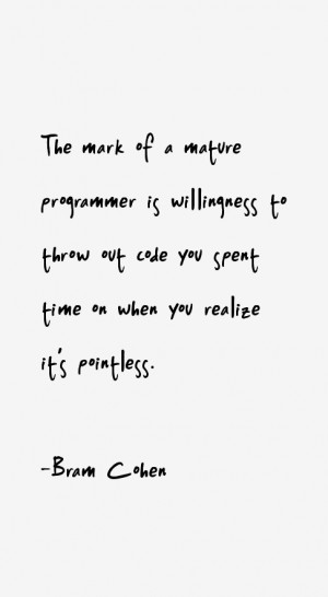 The mark of a mature programmer is willingness to throw out code you