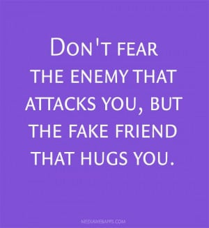 ... fear the enemy that attacks you, but the fake friend that hugs you