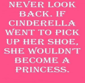 NEVER LOOK BACK. IF CINDRELLA WENT TO PICK UP HER SHOE, SHE WOULDN'T ...