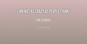 quote-Tom-Sizemore-i-am-not-as-crazy-as-people-227960.png