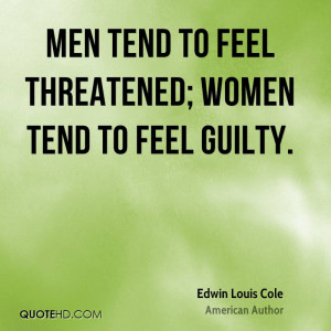 Men tend to feel threatened; women tend to feel guilty.