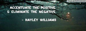 Accentuate the positive,& eliminate the negative. - Hayley Williams