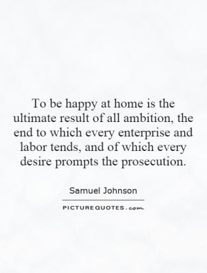 To be happy at home is the ultimate result of all ambition, the end to ...