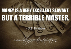 Money is a very excellent servant, but a terrible master. ~ P.T ...