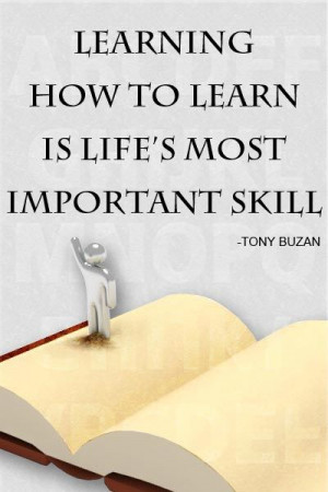 Learning how to learn is life's most important skill ~ Tony Buzan