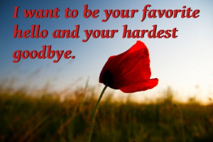 ... want to be your favorite hello and your hardest goodbye.