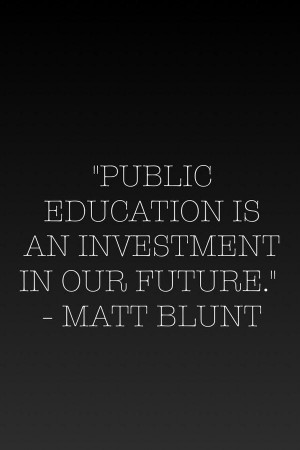 Quote By Matt Blunt Public Education is an investment in our future