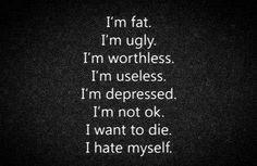 fat. I'm ugly. I'm worthless. I'm useless. I'm depressed. I'm not ...