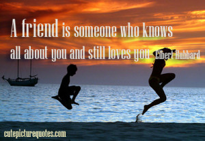 friend is someone who knows all about you and still loves you ...