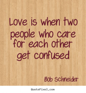for each other get confused bob schneider more love quotes life quotes ...