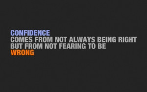 ... comes from not always being right but from not fearing to be wrong