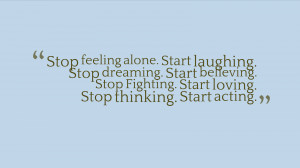 Stop feeling alone. Start laughing. Stop dreaming. Start believing ...