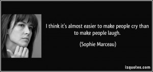 ... easier to make people cry than to make people laugh. - Sophie Marceau