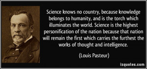 Science knows no country, because knowledge belongs to humanity, and ...