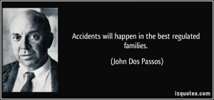 Accidents will happen in the best regulated families. - John Dos ...
