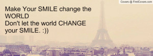 Make Your SMILE change the WORLD Don't let the world CHANGE your SMILE ...
