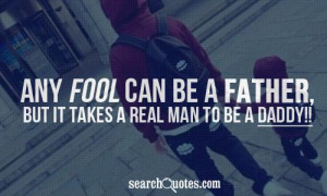 Any fool can be a Father, but it takes a real man to be a dad dy!!