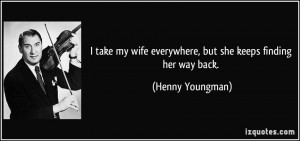 take my wife everywhere, but she keeps finding her way back. - Henny ...