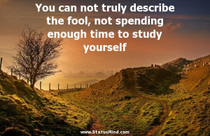 truly describe the fool, not spending enough time to study yourself ...