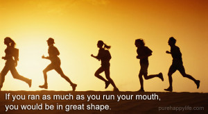 If you ran as much as you run your mouth, you would be in great shape.