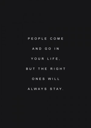People come and go in your life. But the right ones will always stay ...