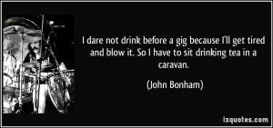 ... and blow it. So I have to sit drinking tea in a caravan. - John Bonham