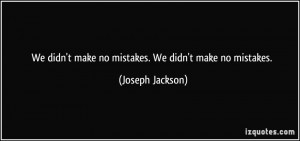 We didn't make no mistakes. We didn't make no mistakes. - Joseph ...