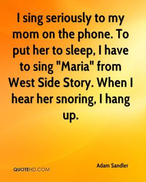 Adam Sandler - I sing seriously to my mom on the phone. To put her to ...