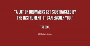 lot of drummers get sidetracked by the instrument. It can engulf you ...