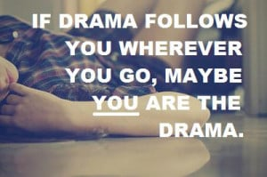 If drama follows you wherever you go, maybe you are the drama.