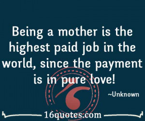 Being a mother is the highest paid job in the world, since the payment ...