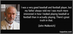 was a very good baseball and football player, but my father always ...