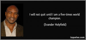 will not quit until I am a five-times world champion. - Evander ...
