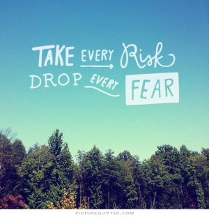 Take every risk. Drop every fear Picture Quote #1