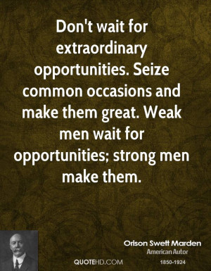Don't wait for extraordinary opportunities. Seize common occasions and ...