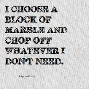 ... block of marble and chop off whatever I don't need. Auguste Rodin