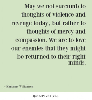 ... succumb to thoughts of violence.. Marianne Williamson top love quotes