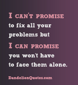 ... problems-but-i-can-promise-you-wont-have-to-face-them-alone-love-quote