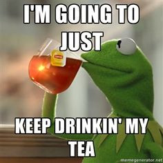 ... going to just keep drinkin' my tea | Kermit The Frog Drinking Tea More