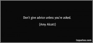 Don't give advice unless you're asked. - Amy Alcott