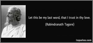 Let this be my last word, that I trust in thy love. - Rabindranath ...